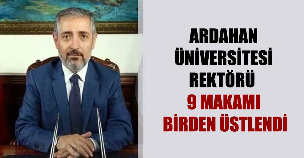Ardahan Üniversitesi Rektörü 9 makamı birden üstlendi