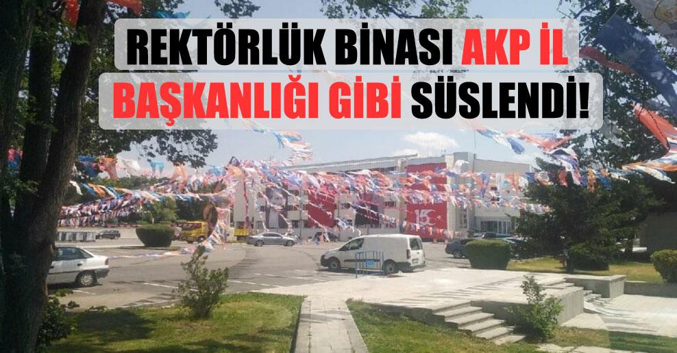 Rektörlük binası AKP İl Başkanlığı gibi süslendi!