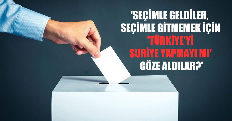 'Seçimle geldiler, seçimle gitmemek için 'Türkiye'yi Suriye yapmayı mı' göze aldılar?'