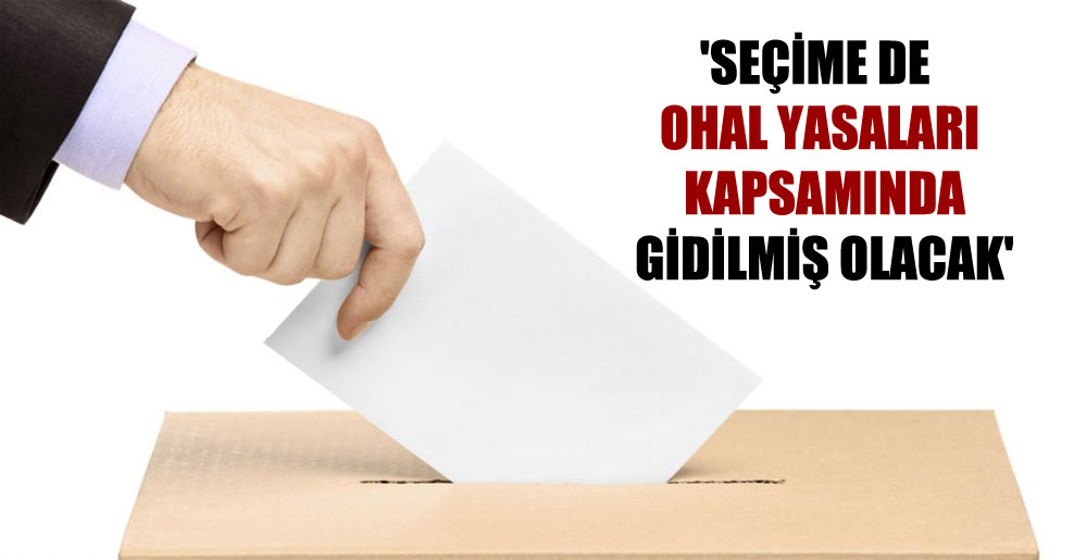 'Seçime de OHAL yasaları kapsamında gidilmiş olacak'