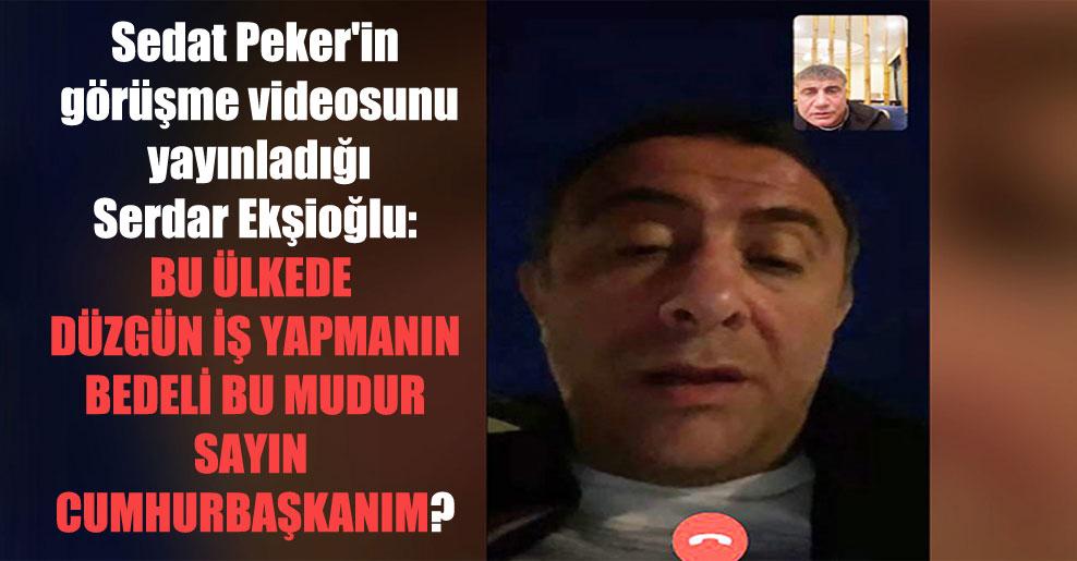 Sedat Peker'in görüşme videosunu yayınladığı Serdar Ekşioğlu: Bu ülkede düzgün iş yapmanın bedeli bu mudur Sayın Cumhurbaşkanım?