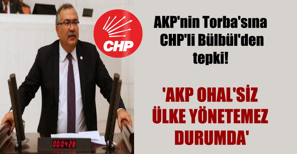 AKP'nin Torba'sına CHP'li Bülbül'den tepki!  'AKP OHAL'siz ülke yönetemez durumda'