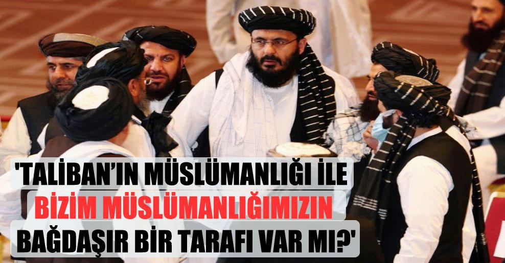 'Taliban'ın Müslümanlığı ile bizim Müslümanlığımızın bağdaşır bir tarafı var mı?'