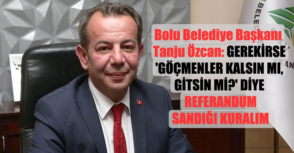 Bolu Belediye Başkanı Tanju Özcan: Gerekirse 'Göçmenler kalsın mı, gitsin mi?' diye referandum sandığı kuralım