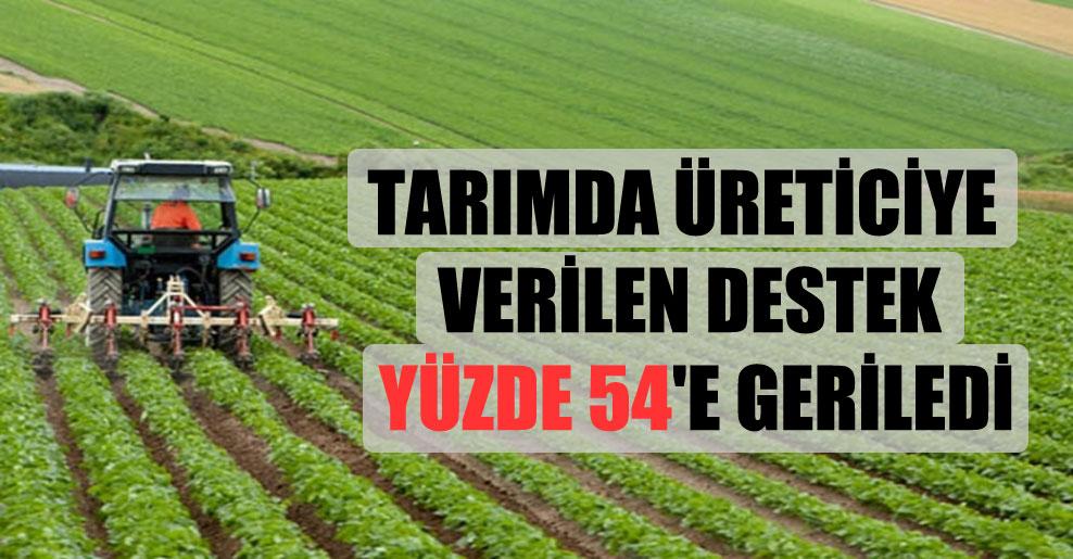 Tarımda üreticiye verilen destek yüzde 54'e geriledi