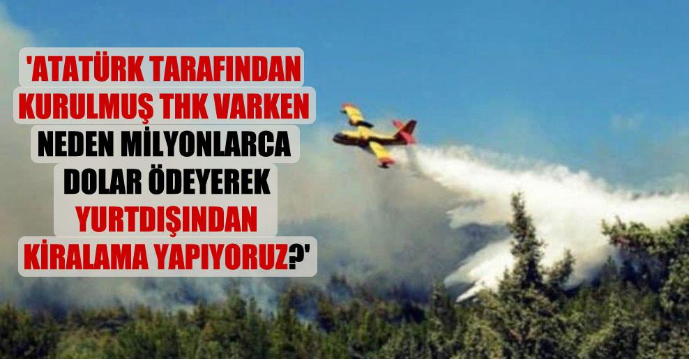 'Atatürk tarafından kurulmuş THK varken neden milyonlarca dolar ödeyerek yurtdışından kiralama yapıyoruz?'