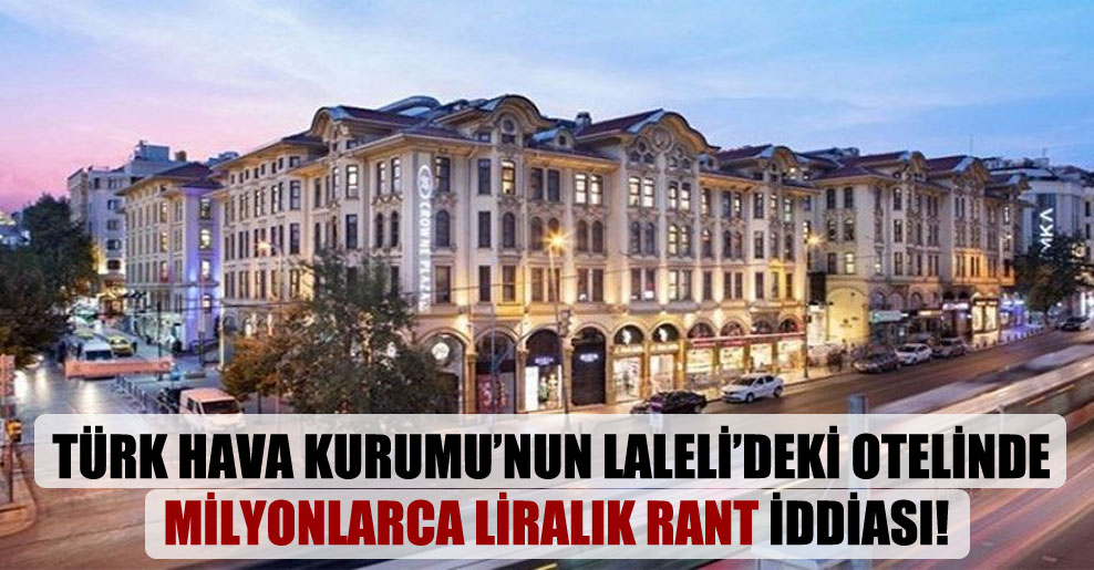 Türk Hava Kurumu'nun Laleli'deki otelinde milyonlarca liralık rant iddiası!