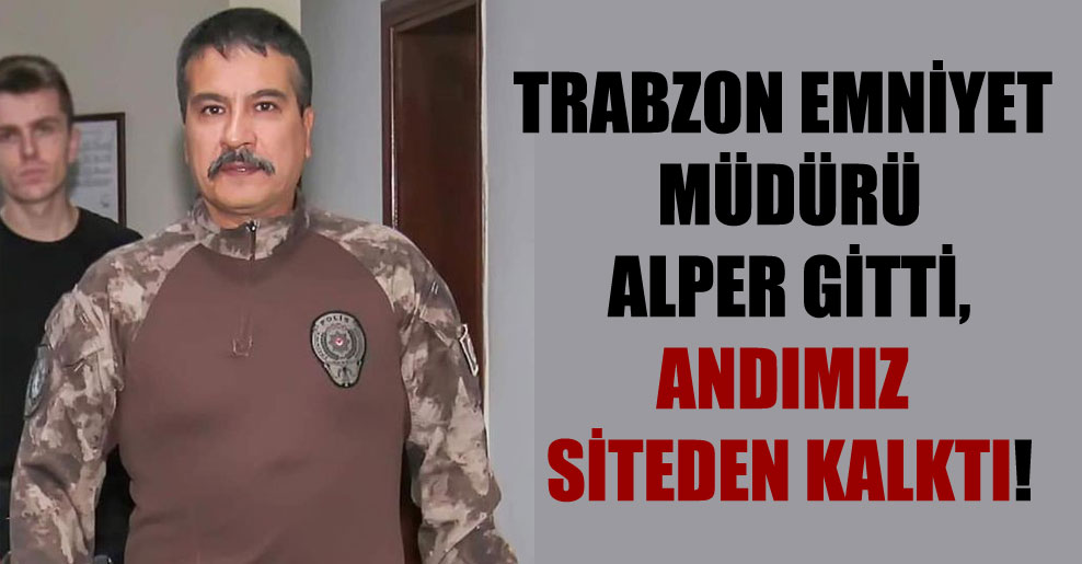 Trabzon Emniyet Müdürü Alper gitti, Andımız siteden kalktı!
