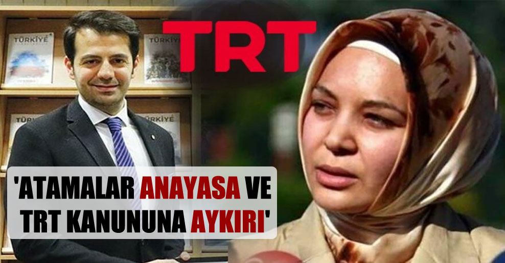 'Atamalar Anayasa ve TRT kanununa aykırı'