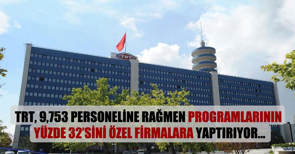 TRT, 9,753 personeline rağmen programlarının yüzde 32'sini özel firmalara yaptırıyor…