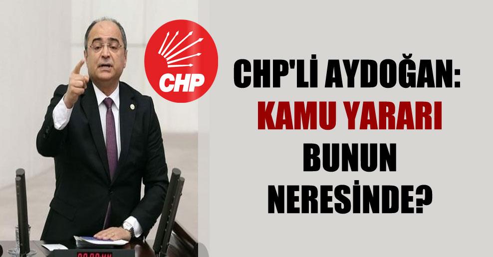 CHP'li Aydoğan: Kamu yararı bunun neresinde?