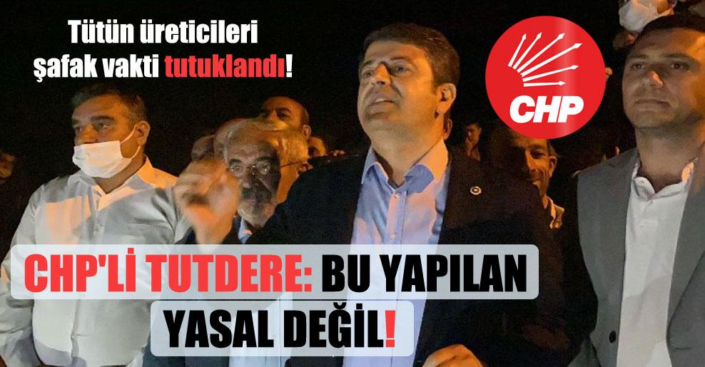 Tütün üreticileri şafak vakti tutuklandı! CHP'li Tutdere: Bu yapılan yasal değil!