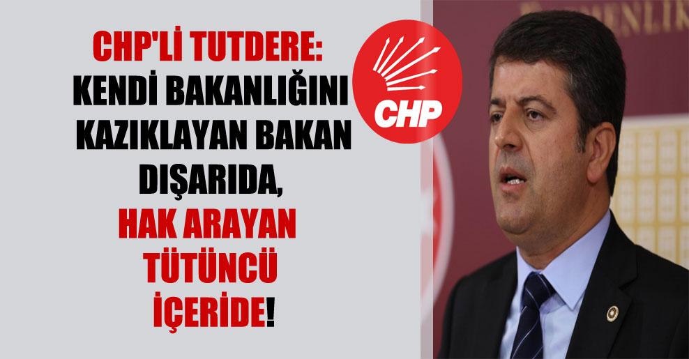 CHP'li Tutdere: Kendi bakanlığını kazıklayan bakan dışarıda, hak arayan tütüncü içeride!