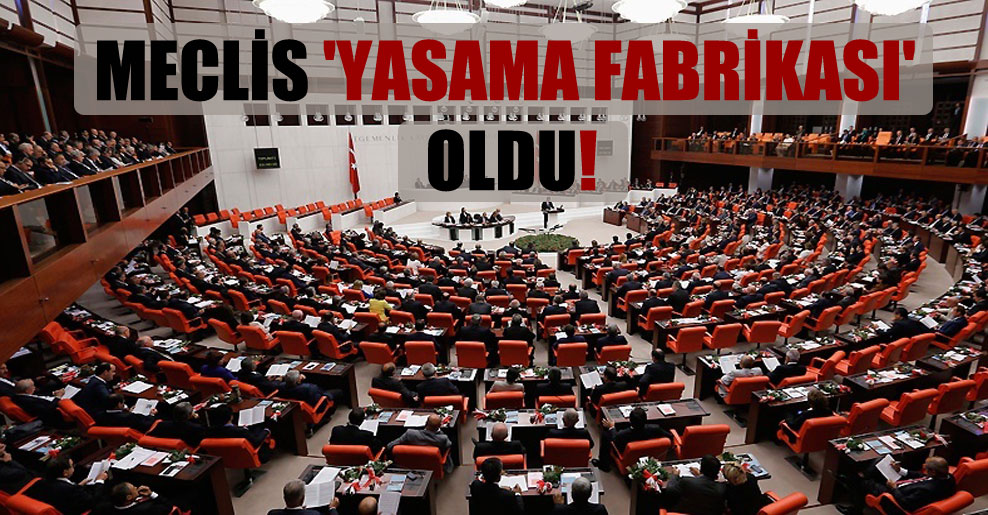 Meclis 'Yasama Fabrikası' oldu!