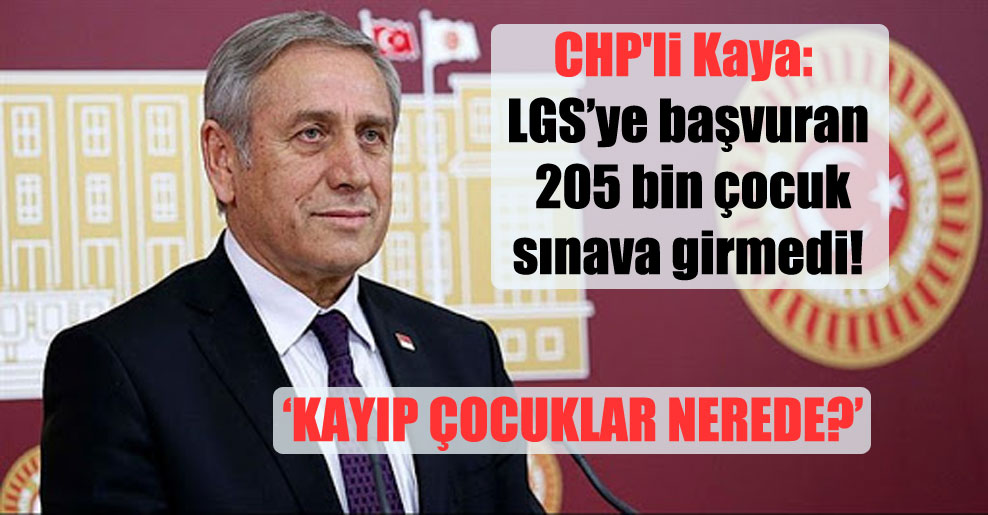 CHP'li Kaya: LGS'ye başvuran 205 bin çocuk sınava girmedi! Kayıp çocuklar nerede?