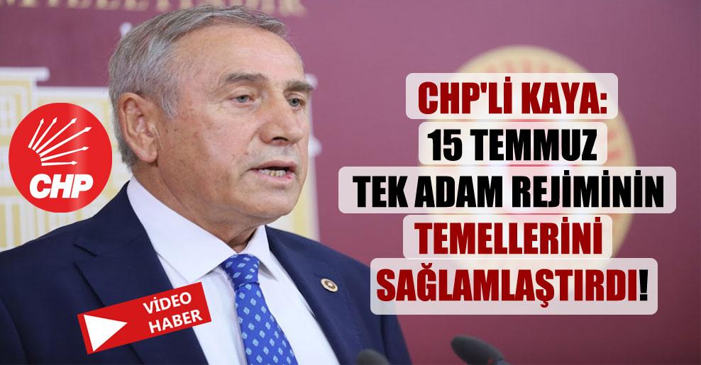 CHP'li Kaya: 15 Temmuz tek adam rejiminin temellerini sağlamlaştırdı!