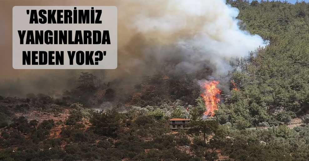 'Askerimiz yangınlarda neden yok?'
