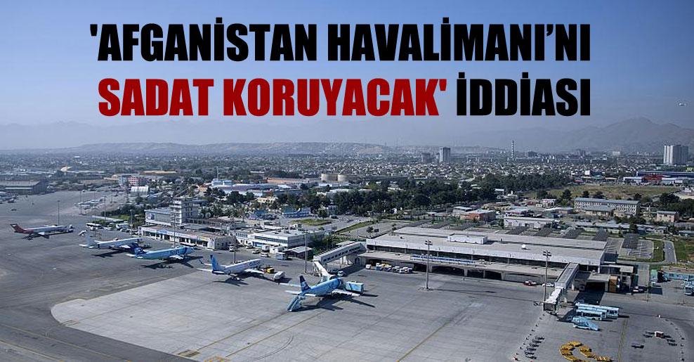 'Afganistan Havalimanı'nı SADAT koruyacak' iddiası