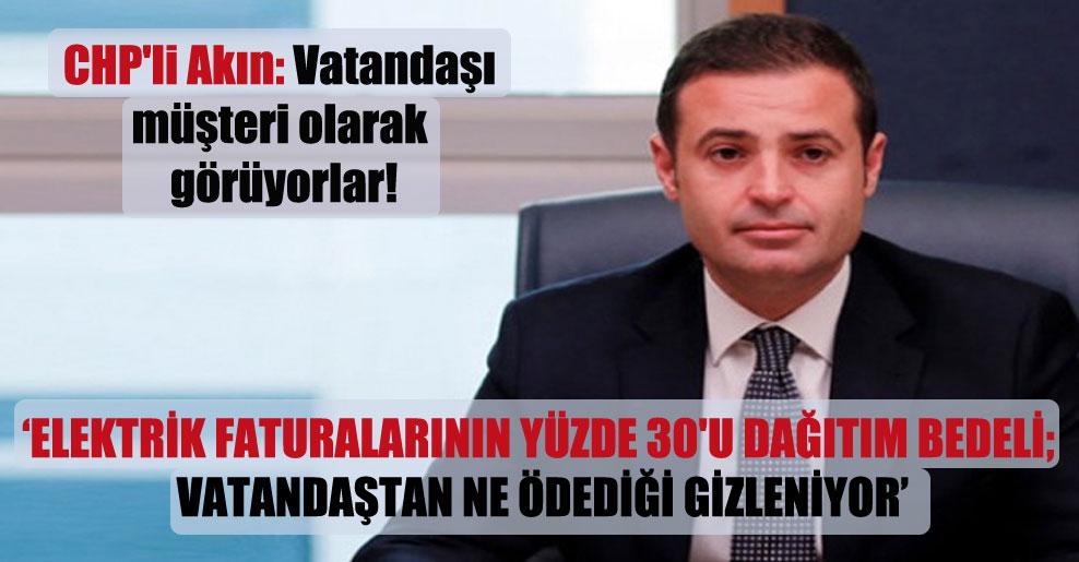 CHP'li Akın: Vatandaşı müşteri olarak görüyorlar!