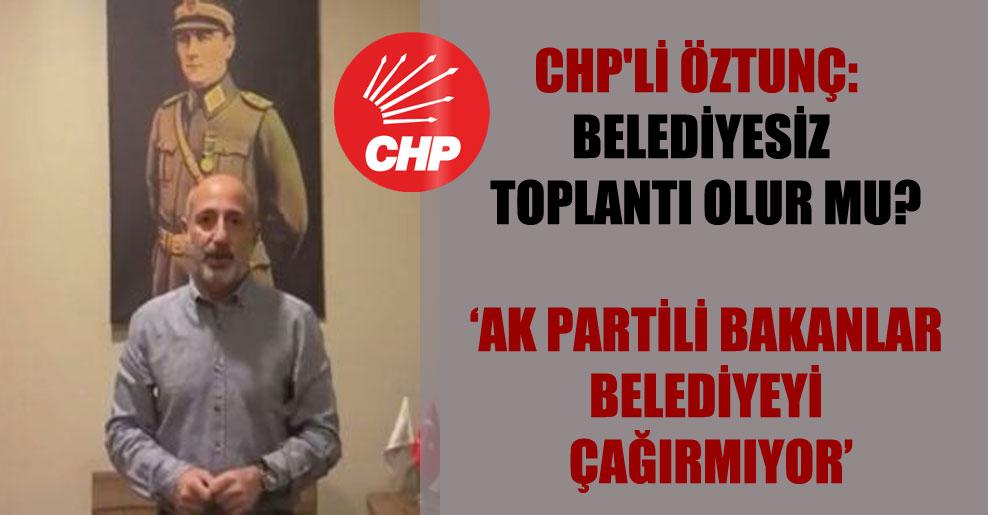 CHP'li Öztunç: Belediyesiz toplantı olur mu?