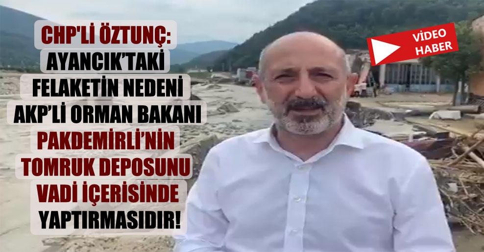 CHP'li Öztunç: Ayancık'taki felaketin nedeni AKP'li Orman Bakanı Pakdemirli'nin tomruk deposunu vadi içerisinde yaptırmasıdır!