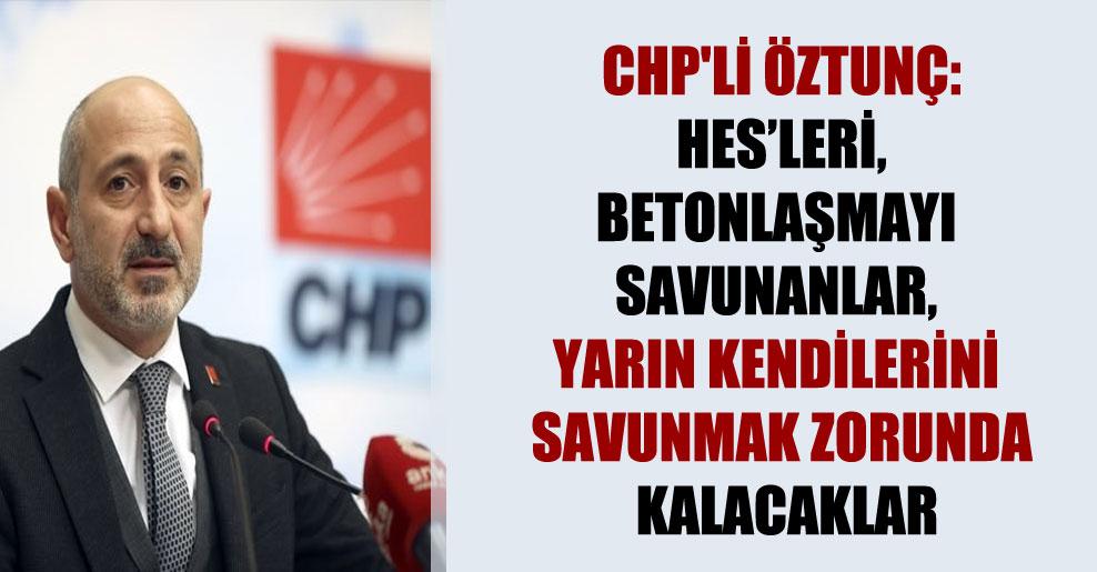 CHP'li Öztunç: HES'leri, betonlaşmayı savunanlar, yarın kendilerini savunmak zorunda kalacaklar