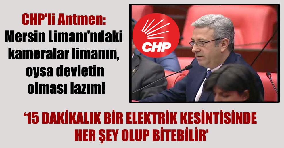 CHP'li Antmen: Mersin Limanı'ndaki kameralar limanın, oysa devletin olması lazım!