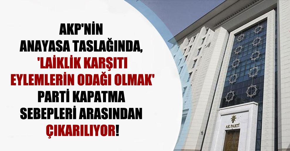 AKP'nin anayasa taslağında, 'laiklik karşıtı eylemlerin odağı olmak' parti kapatma sebepleri arasından çıkarılıyor!