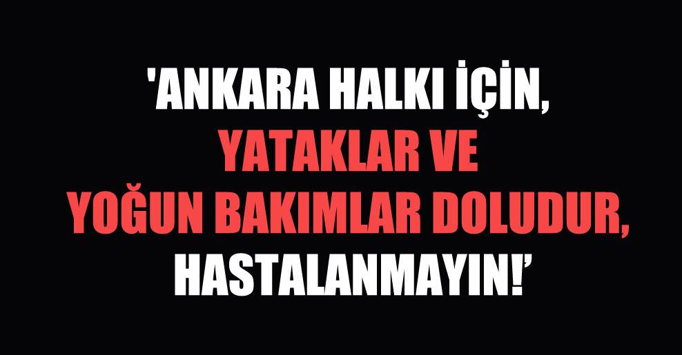 'Ankara halkı için, yataklar ve yoğun bakımlar doludur, hastalanmayın!
