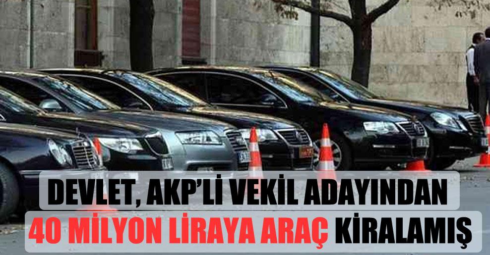 Devlet, AKP'li vekil adayından 40 milyon liraya araç kiralamış