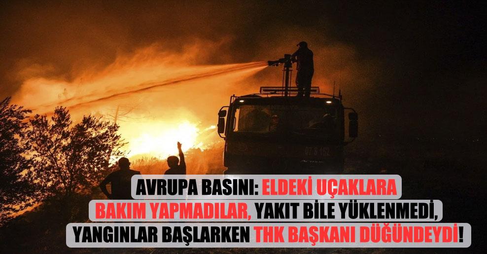 Avrupa basını: Eldeki uçaklara bakım yapmadılar, yakıt bile yüklenmedi, yangınlar başlarken THK başkanı düğündeydi!