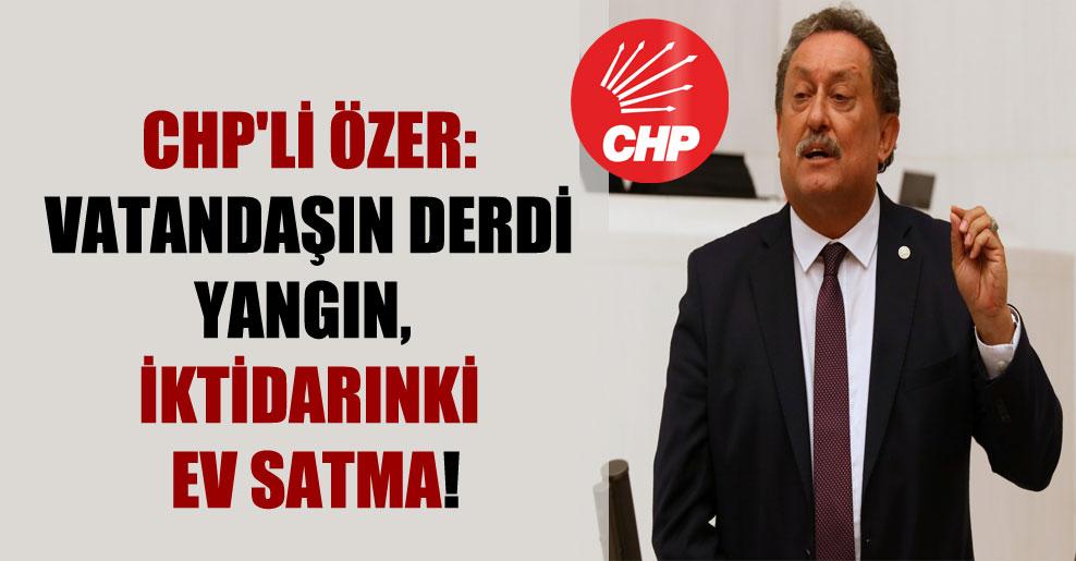 CHP'li Özer: Vatandaşın derdi yangın, iktidarınki ev satma!