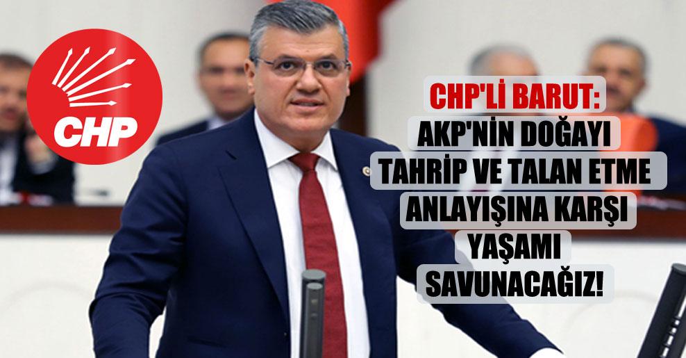 CHP'li Barut: AKP'nin doğayı tahrip ve talan etme anlayışına karşı yaşamı savunacağız!
