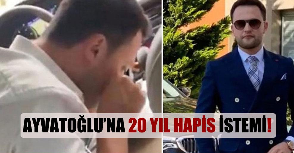Ayvatoğlu'na 20 yıl hapis istemi!