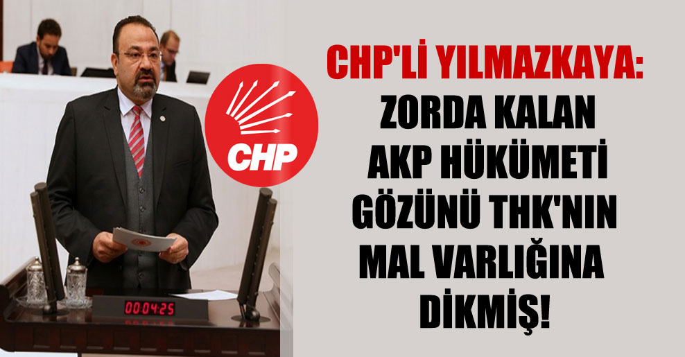 CHP'li Yılmazkaya: Zorda kalan AKP hükümeti gözünü THK'nın mal varlığına dikmiş!