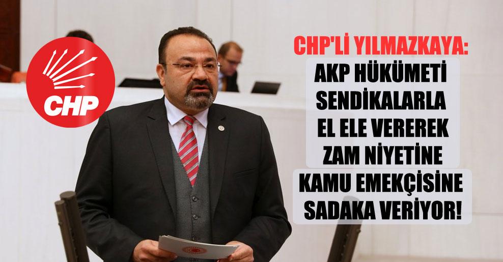 CHP'li Yılmazkaya: AKP hükümeti sendikalarla el ele vererek zam niyetine kamu emekçisine sadaka veriyor!