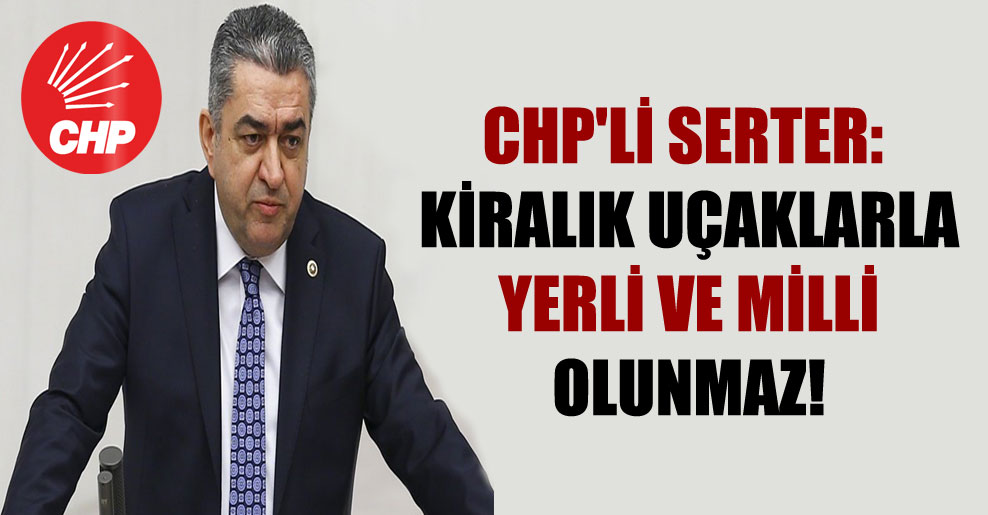 CHP'li Serter: Kiralık uçaklarla yerli ve milli olunmaz!