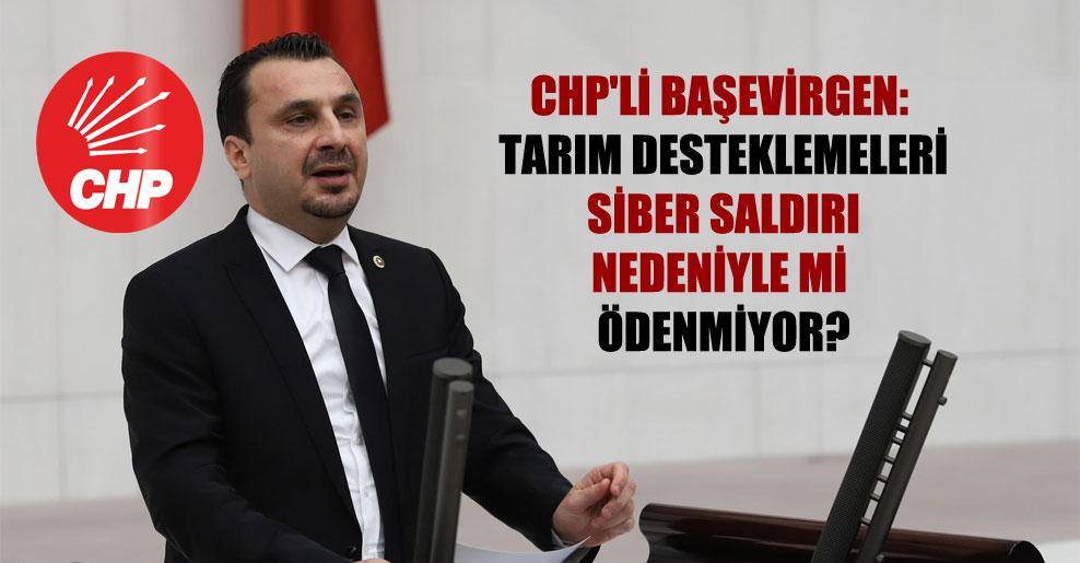 CHP'li Başevirgen: Tarım desteklemeleri siber saldırı nedeniyle mi ödenmiyor?