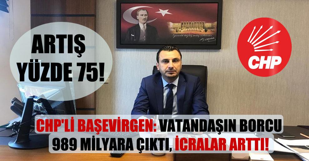 CHP'li Başevirgen: Vatandaşın borcu 989 milyara çıktı, icralar arttı!