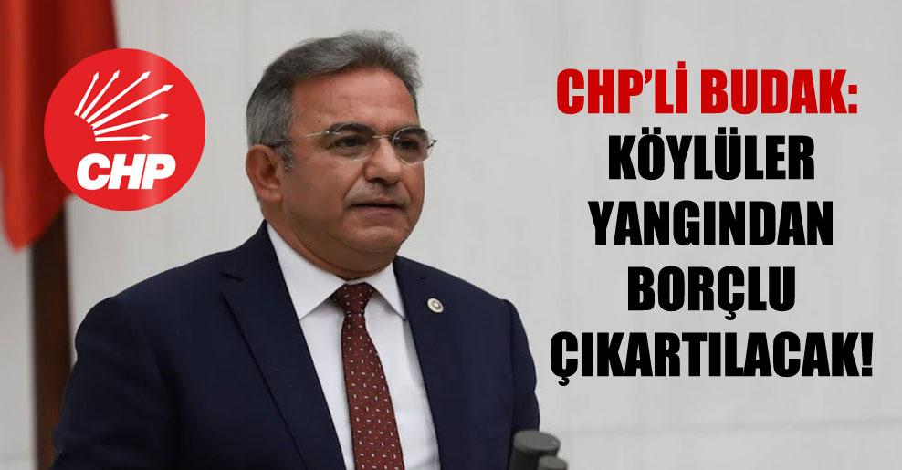 CHP'li Budak: Köylüler yangından borçlu çıkartılacak!