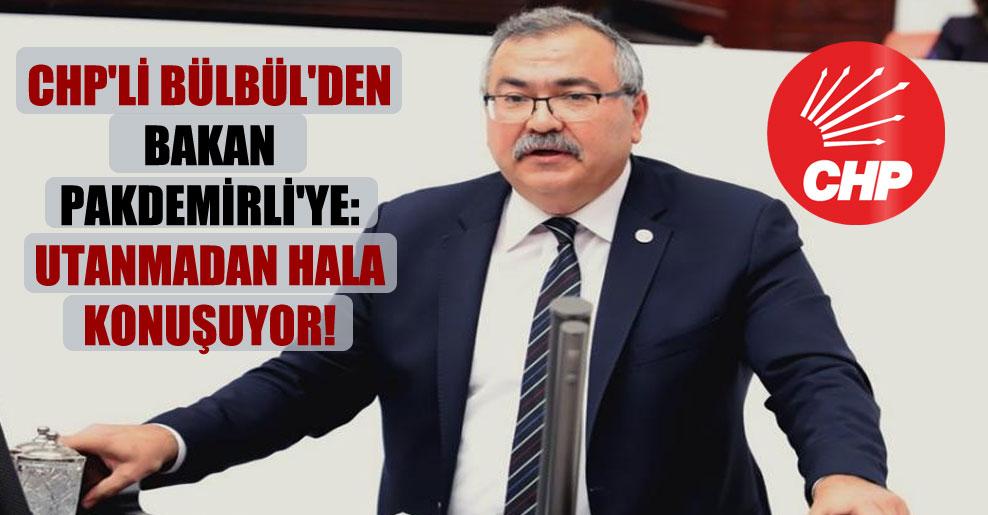 CHP'li Bülbül'den Bakan Pakdemirli'ye: Utanmadan hala konuşuyor!