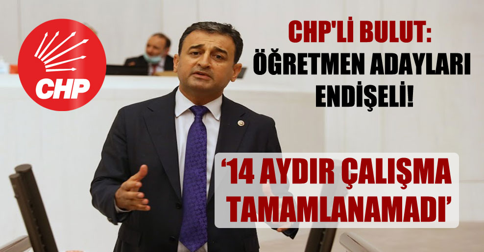 CHP'li Bulut: Öğretmen adayları endişeli!