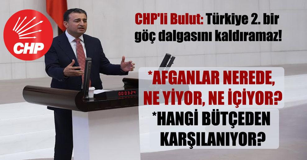 CHP'li Bulut: Türkiye 2. bir göç dalgasını kaldıramaz!