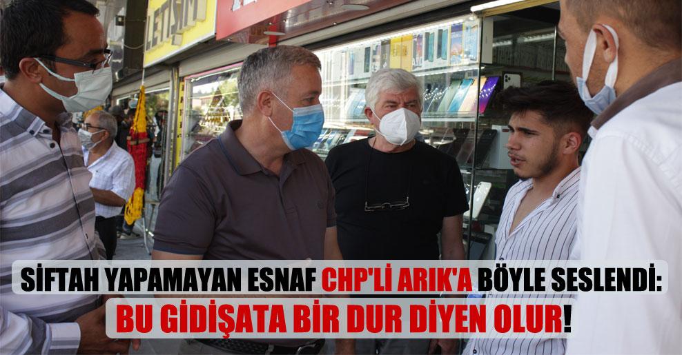 Siftah yapamayan esnaf CHP'li Arık'a böyle seslendi: Bu gidişata bir dur diyen olur!