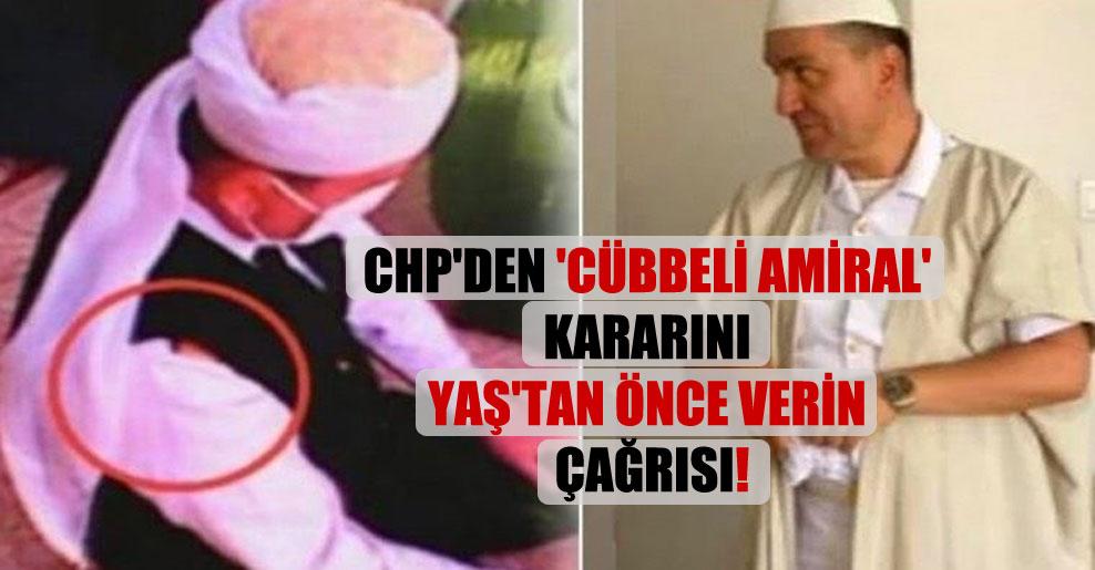 CHP'den 'cübbeli amiral' kararını YAŞ'tan önce verin çağrısı!