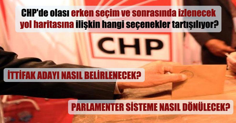CHP'de olası erken seçim ve sonrasında izlenecek yol haritasına ilişkin hangi seçenekler tartışılıyor?