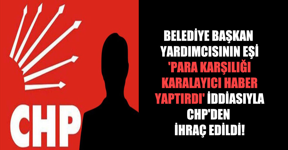 Belediye başkan yardımcısının eşi 'para karşılığı karalayıcı haber yaptırdı' iddiasıyla CHP'den ihraç edildi!