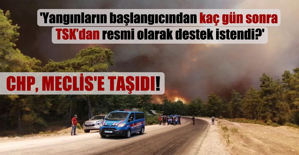 CHP, Meclis'e taşıdı! 'Yangınların başlangıcından kaç gün sonra TSK'dan resmi olarak destek istendi?'