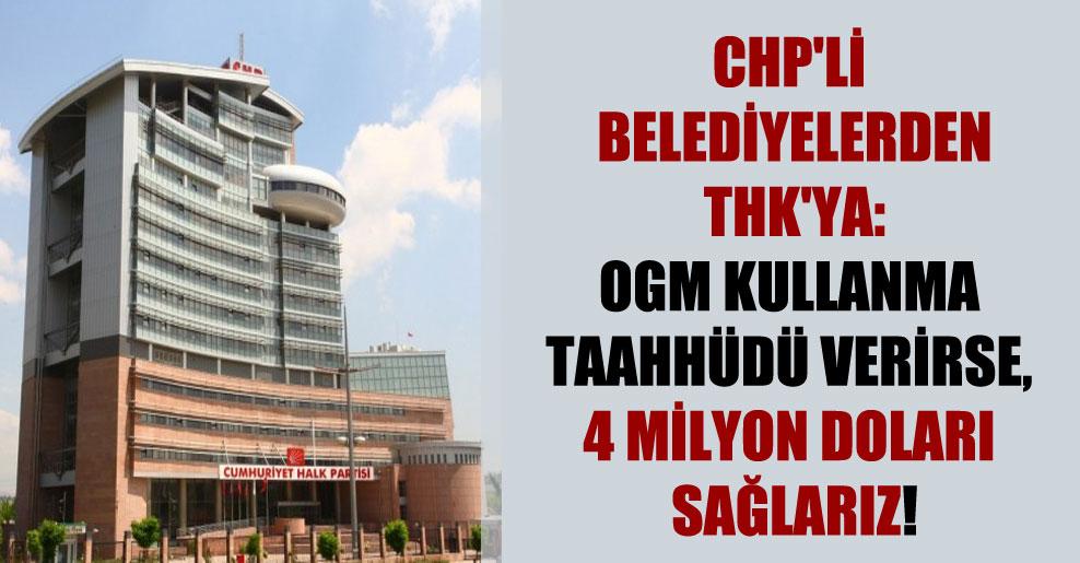 CHP'li belediyelerden THK'ya: OGM kullanma taahhüdü verirse, 4 milyon doları sağlarız!