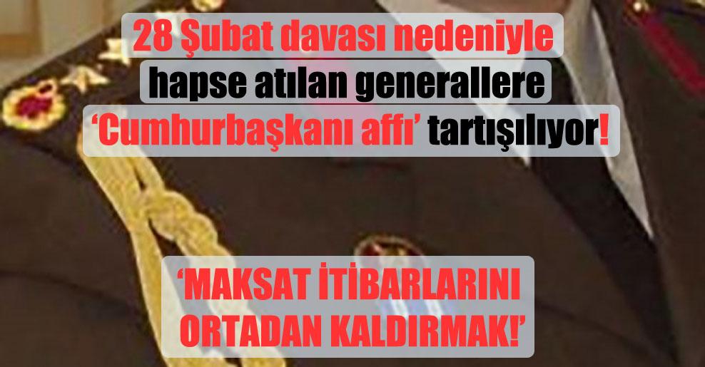 28 Şubat davası nedeniyle hapse atılan generallere 'Cumhurbaşkanı affı' tartışılıyor!